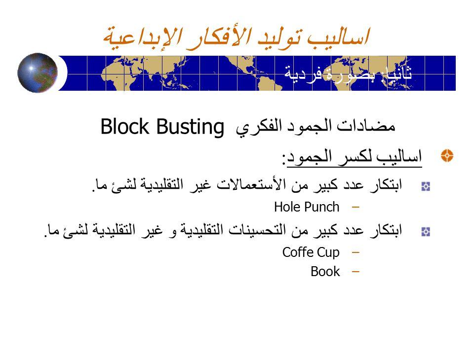 اساليب توليد الأفكار الإبداعية مضادات الجمود الفكري Block Busting اساليب لكسر الجمود : ابتكار عدد كبير من الأستعمالات غير التقليدية لشئ ما. –Hole Punc