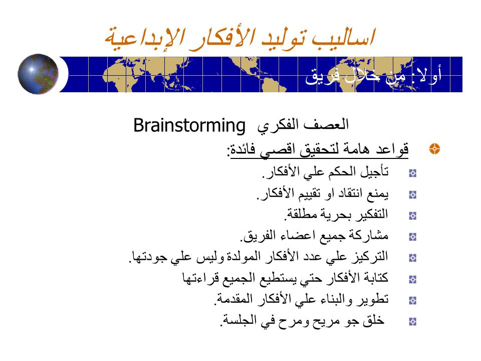 اساليب توليد الأفكار الإبداعية العصف الفكري Brainstorming قواعد هامة لتحقيق اقصي فائدة : تأجيل الحكم علي الأفكار. يمنع انتقاد او تقييم الأفكار. التفكي