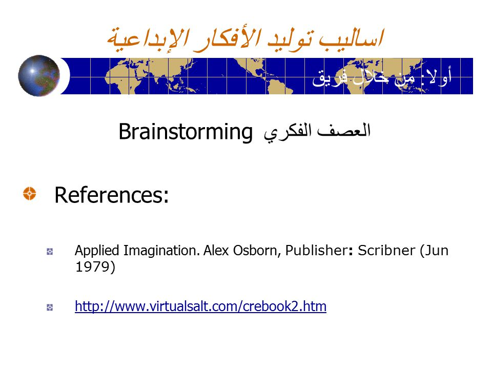 اساليب توليد الأفكار الإبداعية العصف الفكري Brainstorming References: Applied Imagination. Alex Osborn, Publisher: Scribner (Jun 1979) http://www.virt