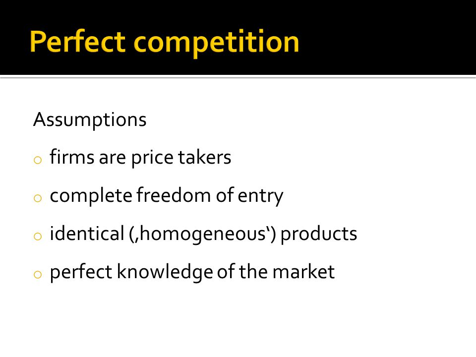 Assumptions o firms are price takers o complete freedom of entry o identical ('homogeneous') products o perfect knowledge of the market