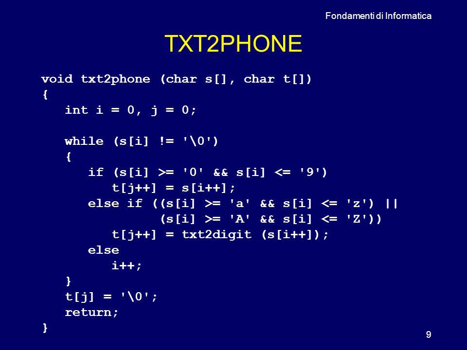 Fondamenti di Informatica 9 TXT2PHONE void txt2phone (char s[], char t[]) { int i = 0, j = 0; while (s[i] != \0 ) { if (s[i] >= 0 && s[i] <= 9 ) t[j++] = s[i++]; else if ((s[i] >= a && s[i] <= z ) || (s[i] >= A && s[i] <= Z )) t[j++] = txt2digit (s[i++]); else i++; } t[j] = \0 ; return; }