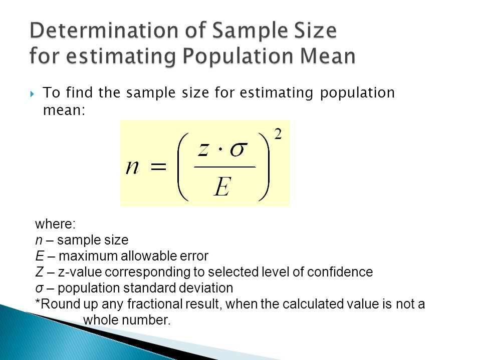  To find the sample size for estimating population mean: where: n – sample size E – maximum allowable error Z – z-value corresponding to selected level of confidence σ – population standard deviation *Round up any fractional result, when the calculated value is not a whole number.