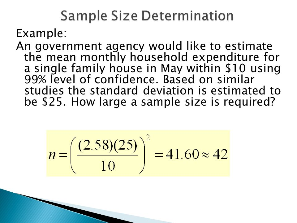 Example: An government agency would like to estimate the mean monthly household expenditure for a single family house in May within $10 using 99% level of confidence.
