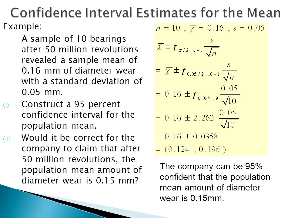 Example: A sample of 10 bearings after 50 million revolutions revealed a sample mean of 0.16 mm of diameter wear with a standard deviation of 0.05 mm.