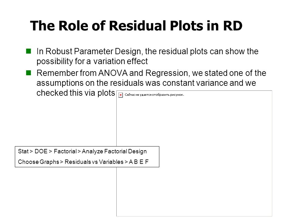 The Role of Residual Plots in RD In Robust Parameter Design, the residual plots can show the possibility for a variation effect Remember from ANOVA an