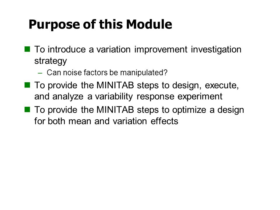 Purpose of this Module To introduce a variation improvement investigation strategy –Can noise factors be manipulated? To provide the MINITAB steps to