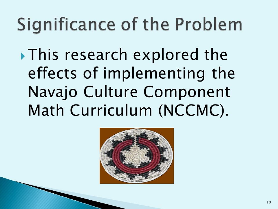  This research explored the effects of implementing the Navajo Culture Component Math Curriculum (NCCMC). 10