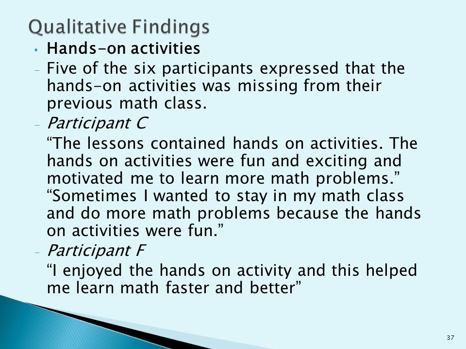 Hands-on activities - Five of the six participants expressed that the hands-on activities was missing from their previous math class. - Participant C