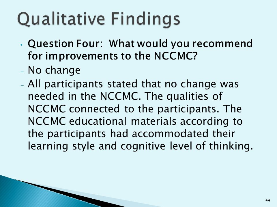 Question Four: What would you recommend for improvements to the NCCMC? - No change - All participants stated that no change was needed in the NCCMC. T