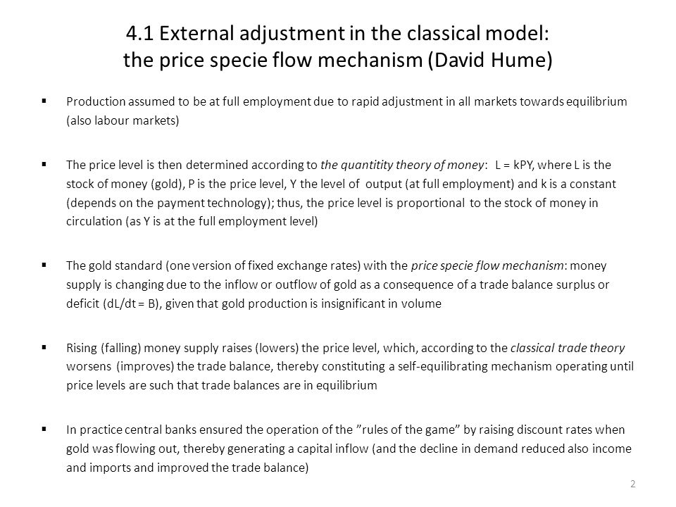 4.1 External adjustment in the classical model: the price specie flow mechanism (David Hume)  Production assumed to be at full employment due to rapi