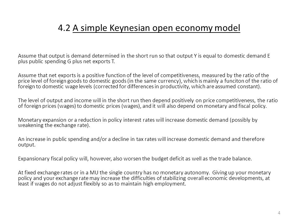 4.2 A simple Keynesian open economy model Assume that output is demand determined in the short run so that output Y is equal to domestic demand E plus public spending G plus net exports T.