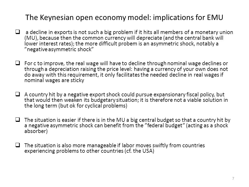 The Keynesian open economy model: implications for EMU  a decline in exports is not such a big problem if it hits all members of a monetary union (MU), because then the common currency will depreciate (and the central bank will lower interest rates); the more difficult probem is an asymmetric shock, notably a negative asymmetric shock  For c to improve, the real wage will have to decline through nominal wage declines or through a depreciation raising the price level: having a currency of your own does not do away with this requirement, it only facilitates the needed decline in real wages if nominal wages are sticky  A country hit by a negative export shock could pursue expansionary fiscal policy, but that would then weaken its budgetary situation; it is therefore not a viable solution in the long term (but ok for cyclical problems)  The situation is easier if there is in the MU a big central budget so that a country hit by a negative asymmetric shock can benefit from the federal budget (acting as a shock absorber)  The situation is also more manageable if labor moves swiftly from countries experiencing problems to other countries (cf.