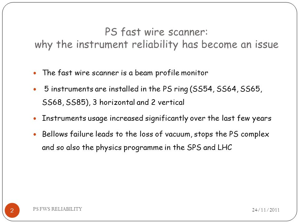 PS fast wire scanner: why the instrument reliability has become an issue 24/11/2011 PS FWS RELIABILITY 2 The fast wire scanner is a beam profile monitor 5 instruments are installed in the PS ring (SS54, SS64, SS65, SS68, SS85), 3 horizontal and 2 vertical Instruments usage increased significantly over the last few years Bellows failure leads to the loss of vacuum, stops the PS complex and so also the physics programme in the SPS and LHC