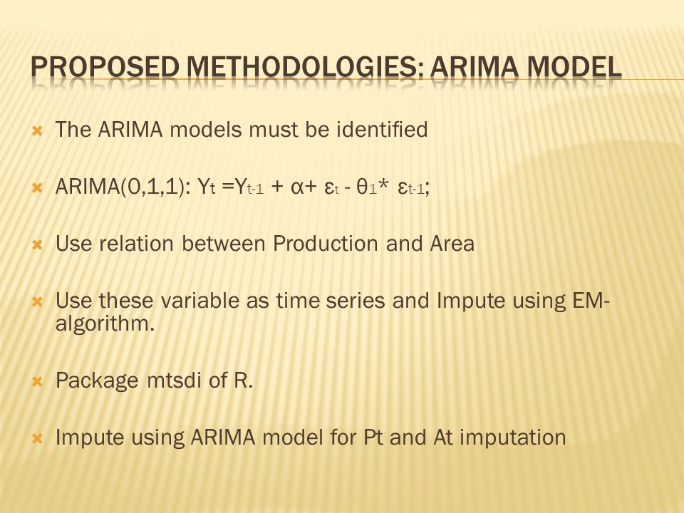  The ARIMA models must be identified  ARIMA(0,1,1): Y t =Y t-1 + α+ ε t - θ 1 * ε t-1 ;  Use relation between Production and Area  Use these variab