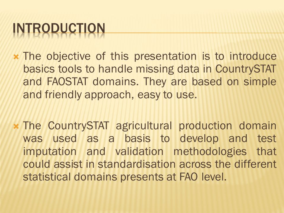  The objective of this presentation is to introduce basics tools to handle missing data in CountrySTAT and FAOSTAT domains. They are based on simple