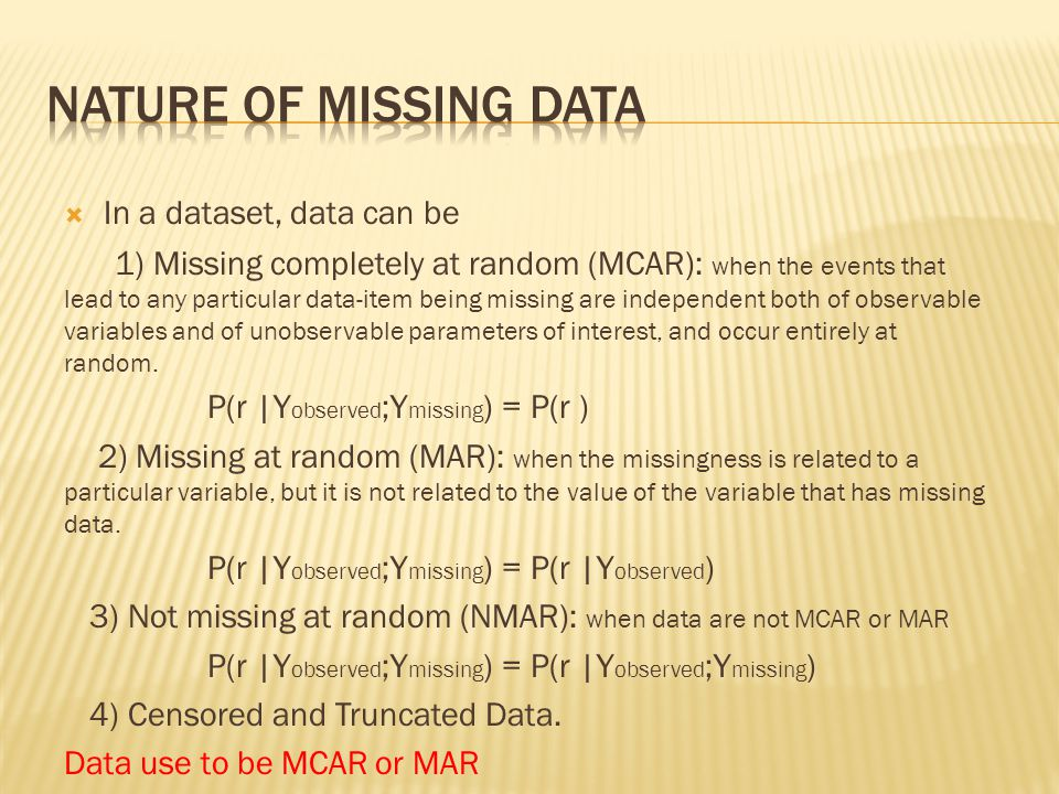  In a dataset, data can be 1) Missing completely at random (MCAR): when the events that lead to any particular data-item being missing are independen