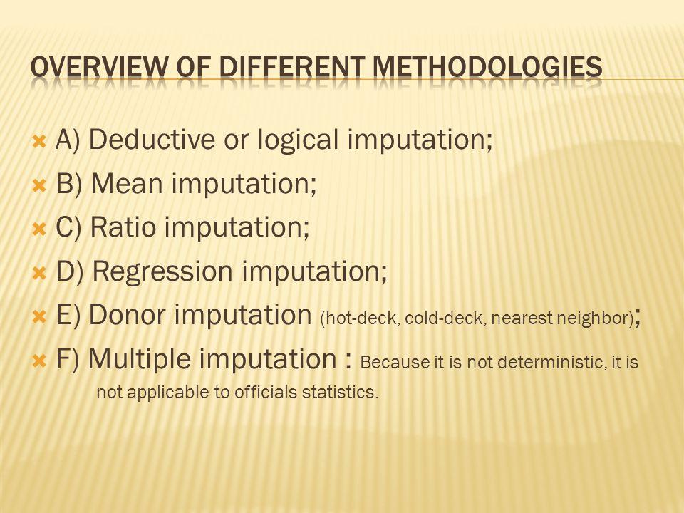  A) Deductive or logical imputation;  B) Mean imputation;  C) Ratio imputation;  D) Regression imputation;  E) Donor imputation (hot-deck, cold-d