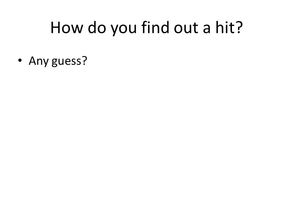 How do you find out a hit? Any guess?