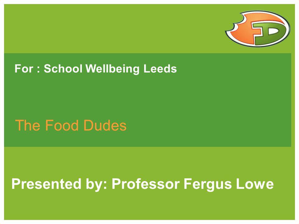 For : School Wellbeing Leeds The Food Dudes Presented by: Professor Fergus Lowe