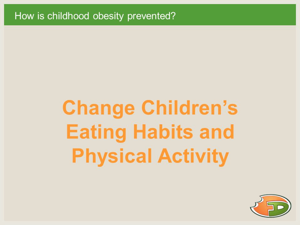 How is childhood obesity prevented Change Children's Eating Habits and Physical Activity