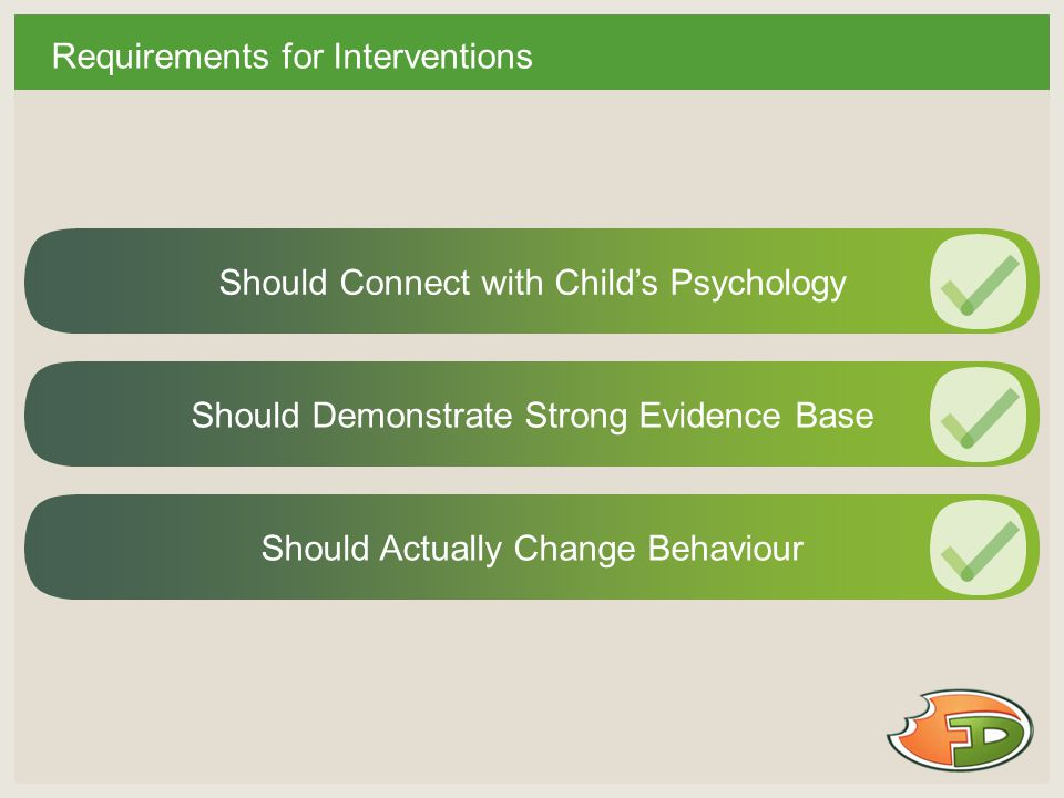 Requirements for Interventions Should Connect with Child's Psychology Should Demonstrate Strong Evidence BaseShould Actually Change Behaviour