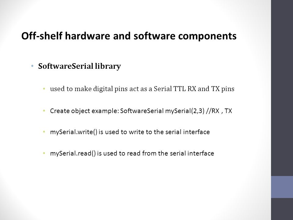 Off-shelf hardware and software components SoftwareSerial library used to make digital pins act as a Serial TTL RX and TX pins Create object example: SoftwareSerial mySerial(2,3) //RX, TX mySerial.write() is used to write to the serial interface mySerial.read() is used to read from the serial interface