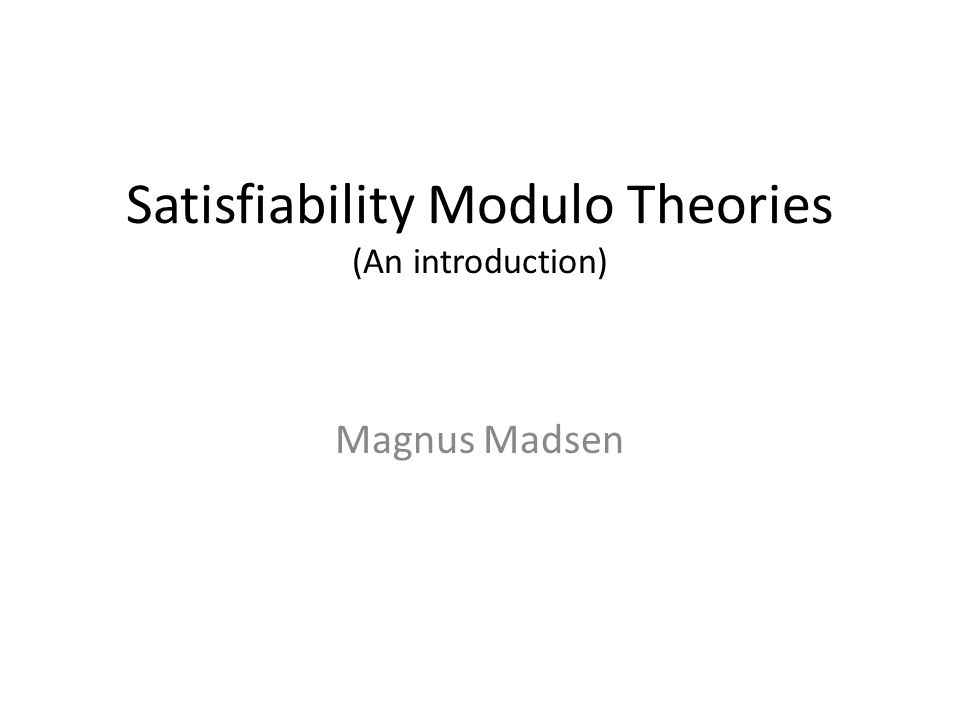 Satisfiability Modulo Theories (An introduction) Magnus Madsen