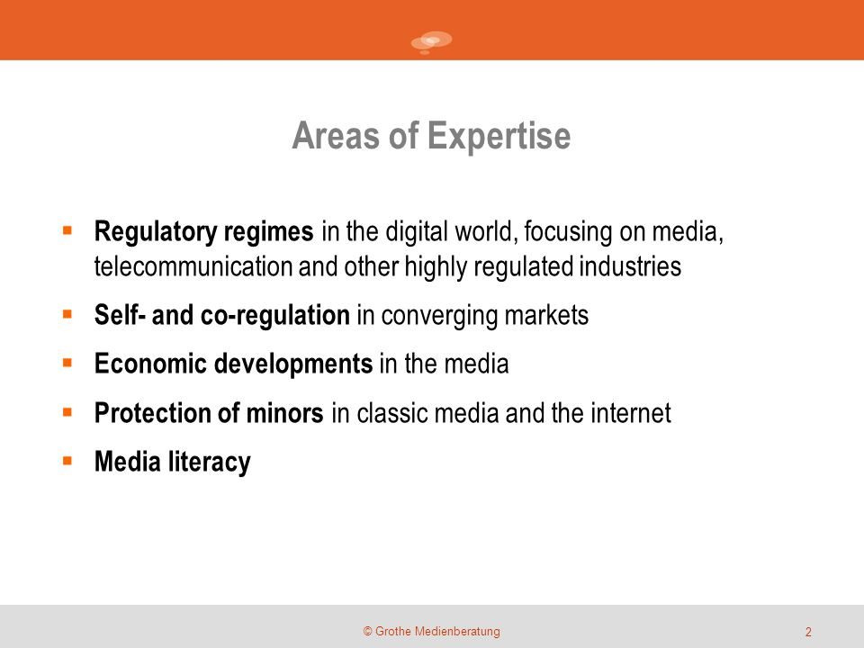 Areas of Expertise © Grothe Medienberatung  Regulatory regimes in the digital world, focusing on media, telecommunication and other highly regulated