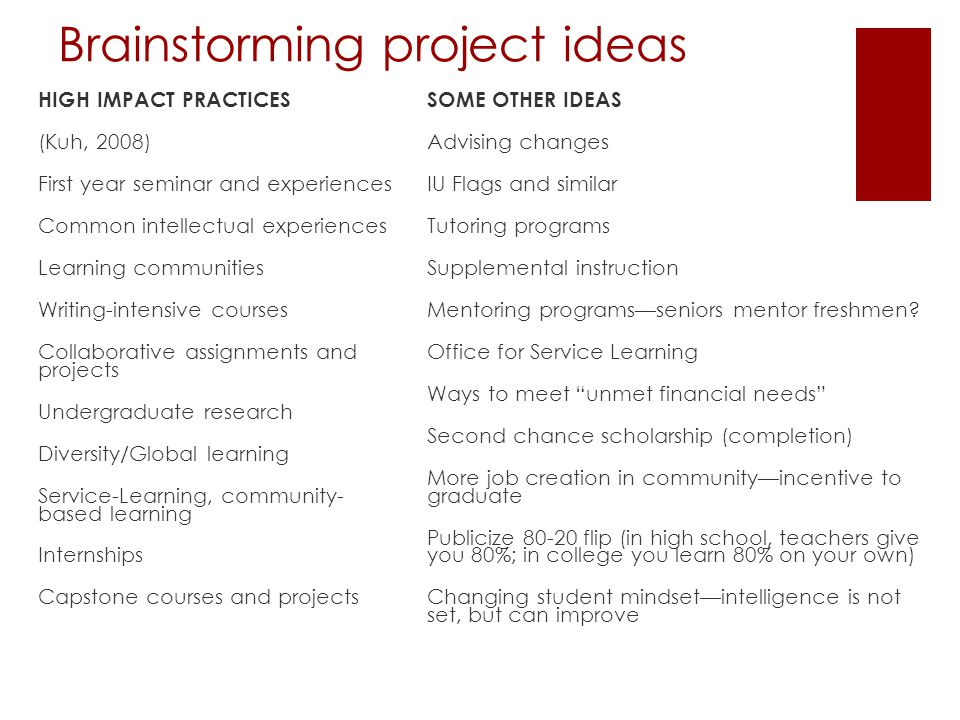 Brainstorming project ideas HIGH IMPACT PRACTICES (Kuh, 2008) First year seminar and experiences Common intellectual experiences Learning communities Writing-intensive courses Collaborative assignments and projects Undergraduate research Diversity/Global learning Service-Learning, community- based learning Internships Capstone courses and projects SOME OTHER IDEAS Advising changes IU Flags and similar Tutoring programs Supplemental instruction Mentoring programs—seniors mentor freshmen.
