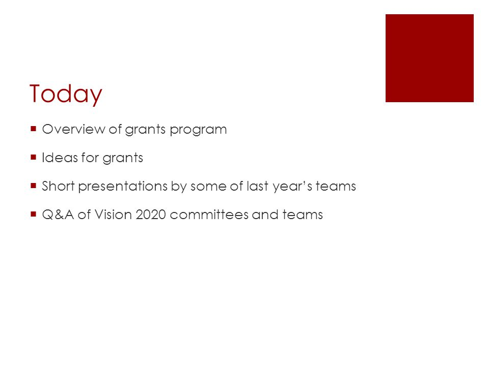 Today  Overview of grants program  Ideas for grants  Short presentations by some of last year's teams  Q&A of Vision 2020 committees and teams
