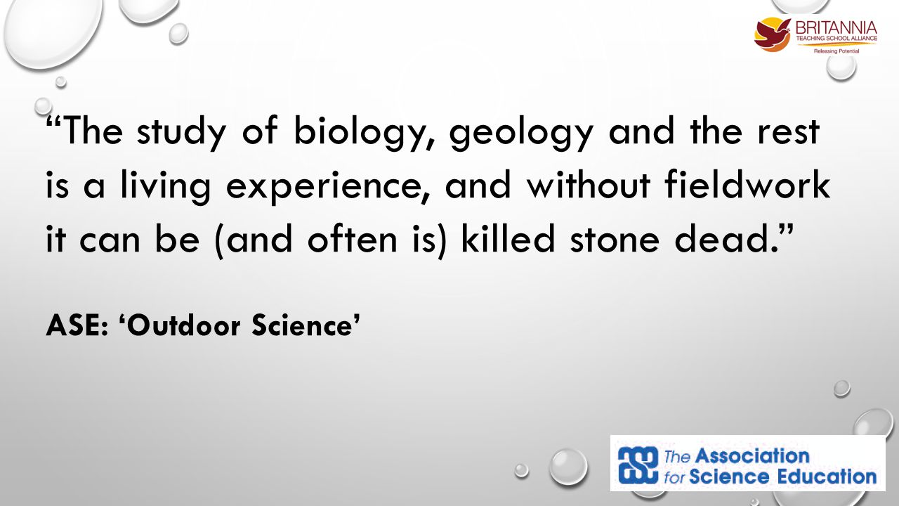 The study of biology, geology and the rest is a living experience, and without fieldwork it can be (and often is) killed stone dead. ASE: 'Outdoor Science'
