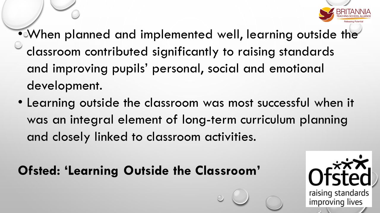 When planned and implemented well, learning outside the classroom contributed significantly to raising standards and improving pupils' personal, social and emotional development.