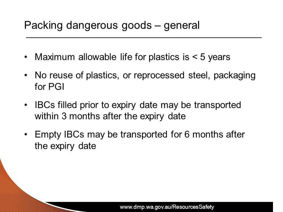 www.dmp.wa.gov.au/ResourcesSafety Packing dangerous goods – general Maximum allowable life for plastics is < 5 years No reuse of plastics, or reproces