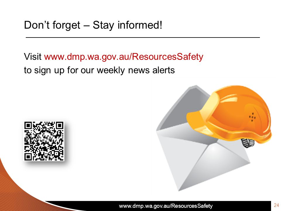www.dmp.wa.gov.au/ResourcesSafety Don't forget – Stay informed! Visit www.dmp.wa.gov.au/ResourcesSafety to sign up for our weekly news alerts 24