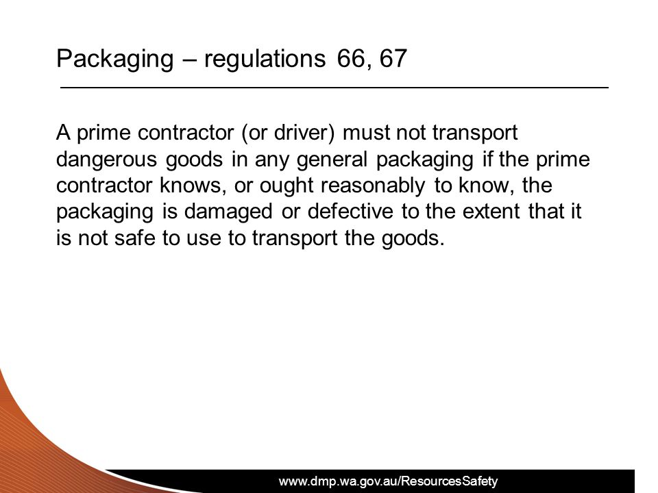 www.dmp.wa.gov.au/ResourcesSafety Packaging – regulations 66, 67 A prime contractor (or driver) must not transport dangerous goods in any general pack