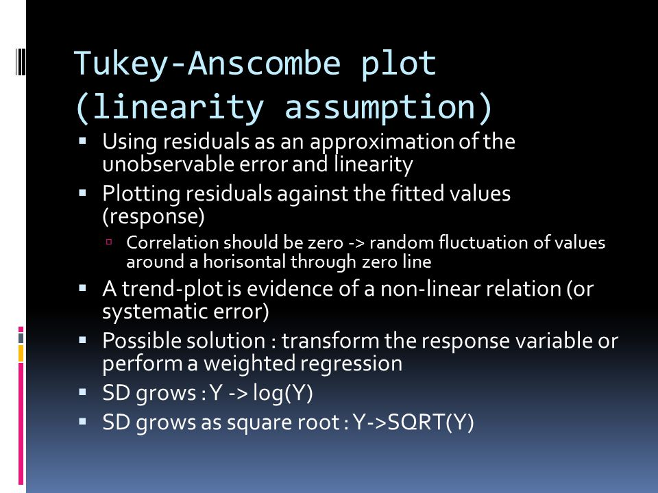 Tukey-Anscombe plot (linearity assumption)  Using residuals as an approximation of the unobservable error and linearity  Plotting residuals against the fitted values (response)  Correlation should be zero -> random fluctuation of values around a horisontal through zero line  A trend-plot is evidence of a non-linear relation (or systematic error)  Possible solution : transform the response variable or perform a weighted regression  SD grows : Y -> log(Y)  SD grows as square root : Y->SQRT(Y)
