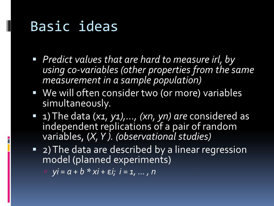 Basic ideas  Predict values that are hard to measure irl, by using co-variables (other properties from the same measurement in a sample population)  We will often consider two (or more) variables simultaneously.