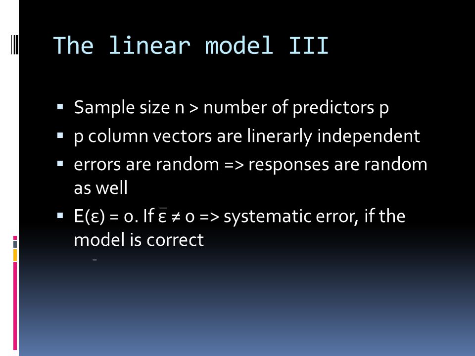The linear model III  Sample size n > number of predictors p  p column vectors are linerarly independent  errors are random => responses are random as well  E(ε) = 0.