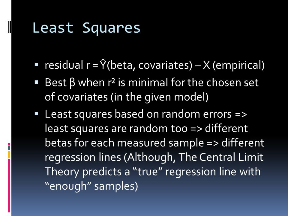 Least Squares  residual r = Ŷ(beta, covariates) – X (empirical)  Best β when r² is minimal for the chosen set of covariates (in the given model)  Least squares based on random errors => least squares are random too => different betas for each measured sample => different regression lines (Although, The Central Limit Theory predicts a true regression line with enough samples)