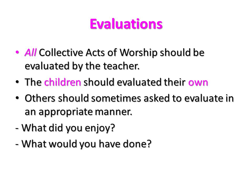 Evaluations AllCollective Acts of Worship should be evaluated by the teacher. All Collective Acts of Worship should be evaluated by the teacher. The c