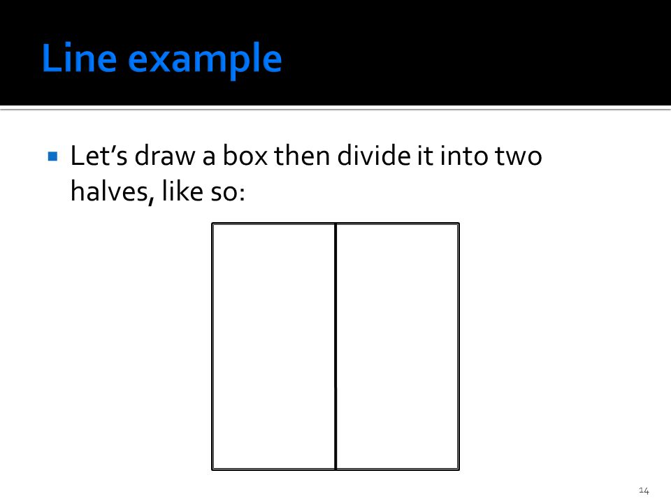  Let's draw a box then divide it into two halves, like so: 14