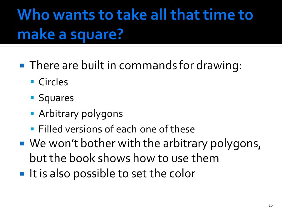  There are built in commands for drawing:  Circles  Squares  Arbitrary polygons  Filled versions of each one of these  We won't bother with the arbitrary polygons, but the book shows how to use them  It is also possible to set the color 16