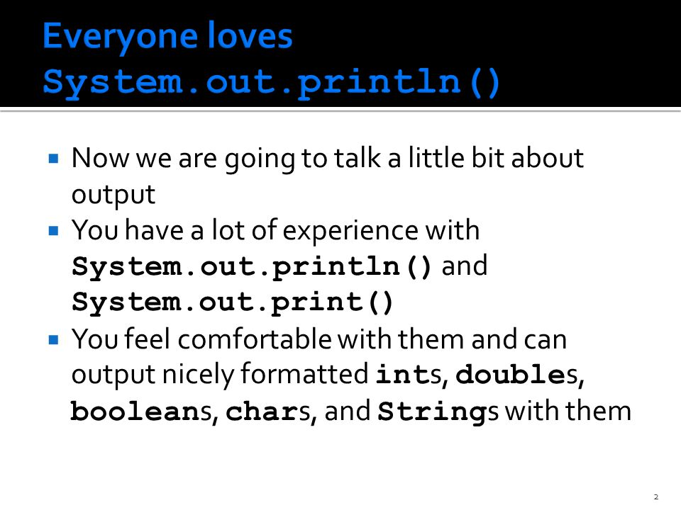  Now we are going to talk a little bit about output  You have a lot of experience with System.out.println() and System.out.print()  You feel comfortable with them and can output nicely formatted int s, double s, boolean s, char s, and String s with them 2
