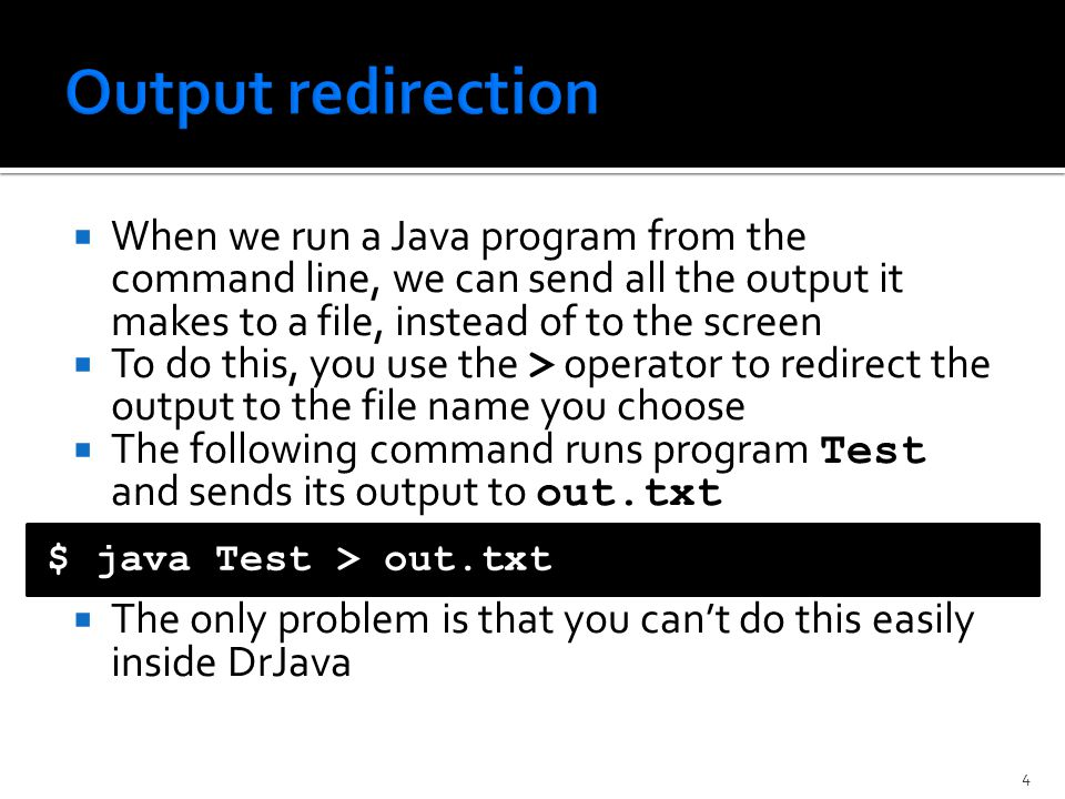  When we run a Java program from the command line, we can send all the output it makes to a file, instead of to the screen  To do this, you use the > operator to redirect the output to the file name you choose  The following command runs program Test and sends its output to out.txt  The only problem is that you can't do this easily inside DrJava $ java Test > out.txt 4