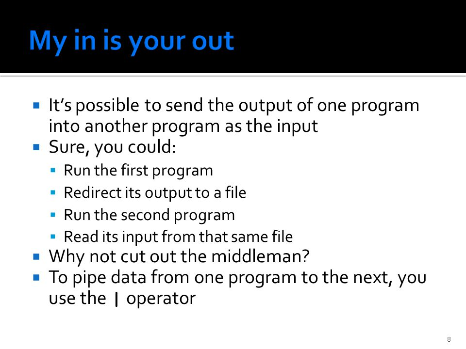  It's possible to send the output of one program into another program as the input  Sure, you could:  Run the first program  Redirect its output to a file  Run the second program  Read its input from that same file  Why not cut out the middleman.