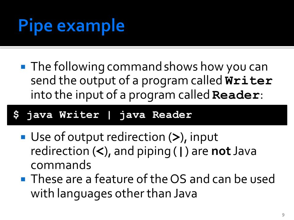  The following command shows how you can send the output of a program called Writer into the input of a program called Reader :  Use of output redirection ( > ), input redirection ( < ), and piping ( | ) are not Java commands  These are a feature of the OS and can be used with languages other than Java $ java Writer | java Reader 9