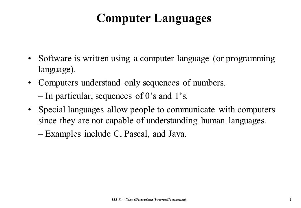 BBS 514 - Yapısal Programlama (Structured Programming)12 Let's Learn C C programming language –Structured and disciplined approach to program design You cannot learn the C language by reading it.