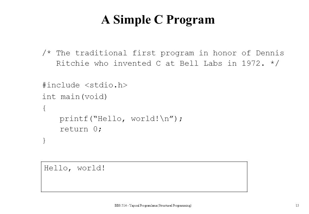 BBS 514 - Yapısal Programlama (Structured Programming)13 A Simple C Program /* The traditional first program in honor of Dennis Ritchie who invented C