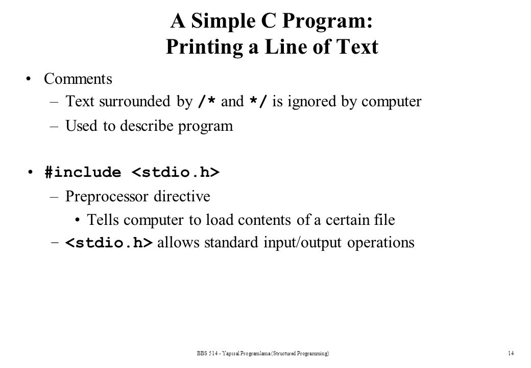 BBS 514 - Yapısal Programlama (Structured Programming)14 A Simple C Program: Printing a Line of Text Comments –Text surrounded by /* and */ is ignored