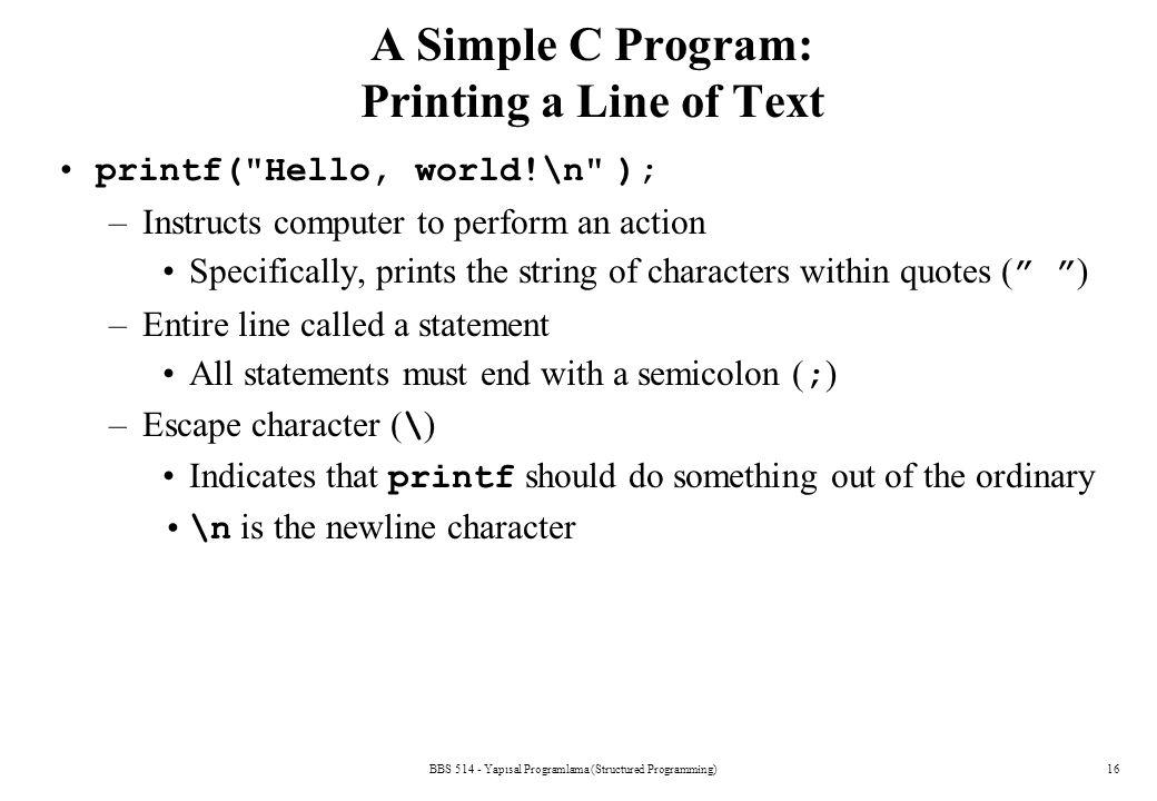 BBS 514 - Yapısal Programlama (Structured Programming)16 A Simple C Program: Printing a Line of Text printf(
